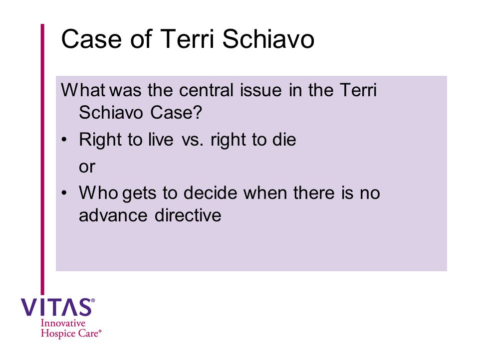 Case of Terri Schiavo What was the central issue in the Terri Schiavo Case? Right to live vs. right to die or Who gets to decide when there is no adva
