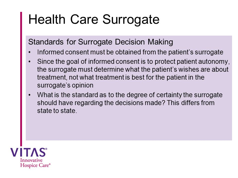 Health Care Surrogate Standards for Surrogate Decision Making Informed consent must be obtained from the patient's surrogate Since the goal of informe