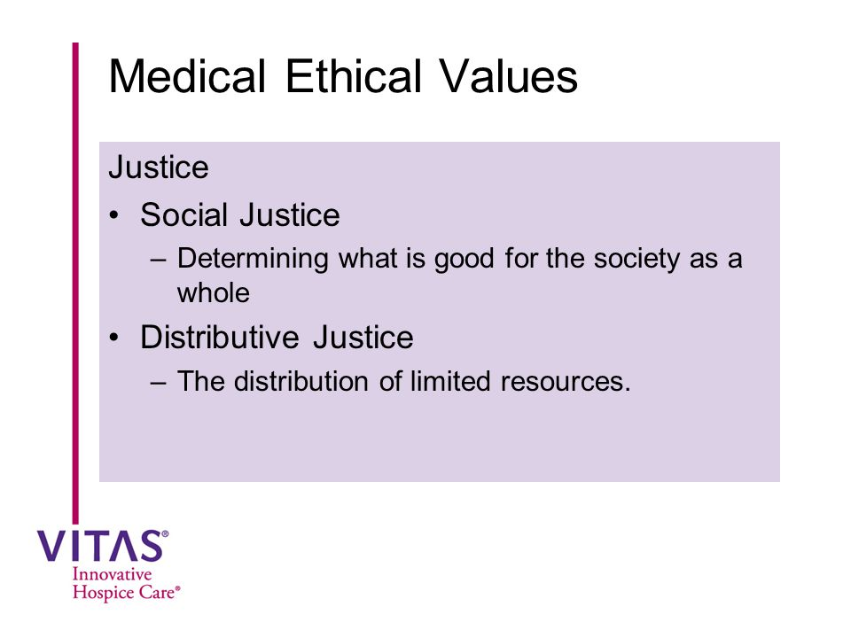 Medical Ethical Values Justice Social Justice –Determining what is good for the society as a whole Distributive Justice –The distribution of limited r