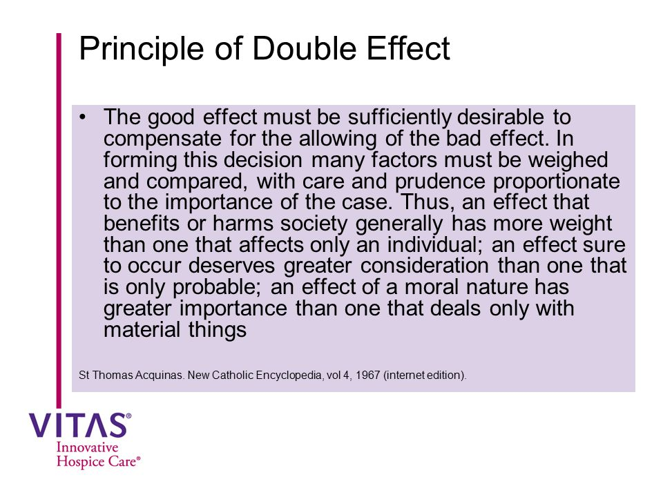 Principle of Double Effect The good effect must be sufficiently desirable to compensate for the allowing of the bad effect. In forming this decision m