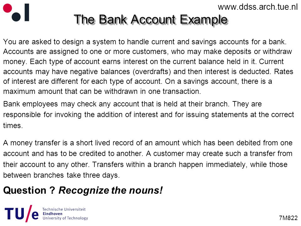 www.ddss.arch.tue.nl 7M822 The Bank Account Example You are asked to design a system to handle current and savings accounts for a bank.