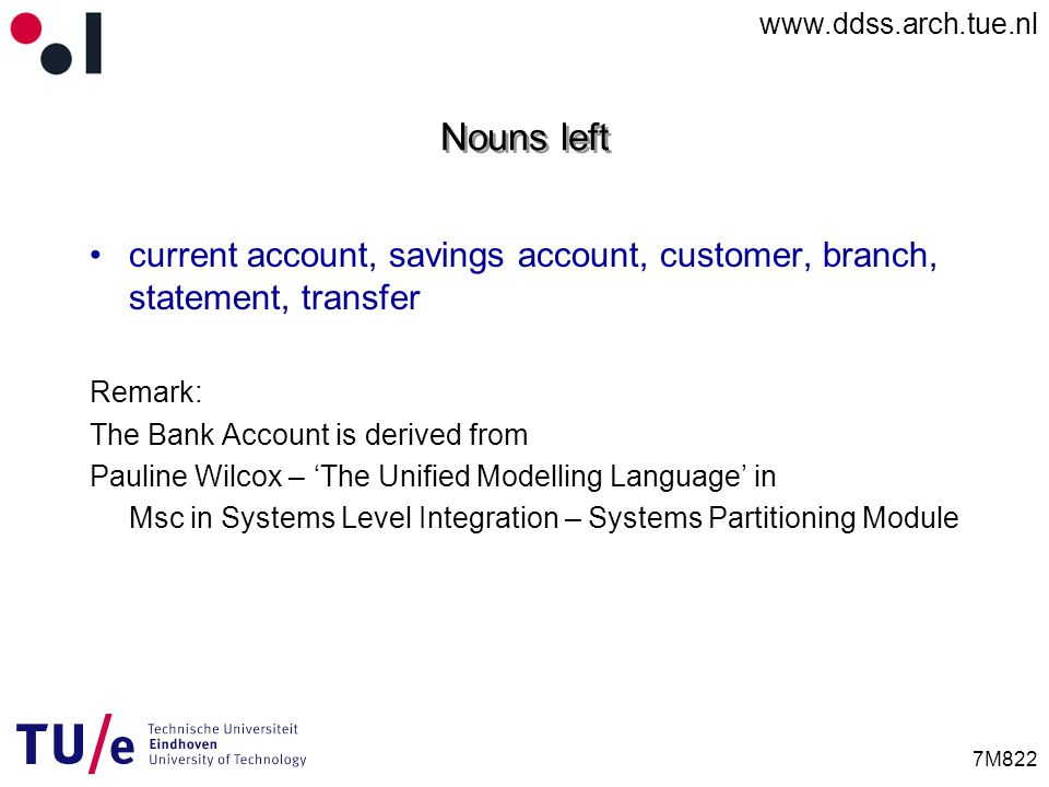 www.ddss.arch.tue.nl 7M822 Nouns left current account, savings account, customer, branch, statement, transfer Remark: The Bank Account is derived from Pauline Wilcox – 'The Unified Modelling Language' in Msc in Systems Level Integration – Systems Partitioning Module
