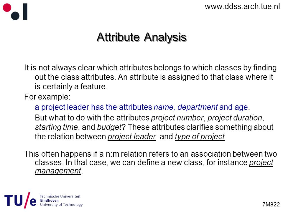www.ddss.arch.tue.nl 7M822 Attribute Analysis It is not always clear which attributes belongs to which classes by finding out the class attributes.