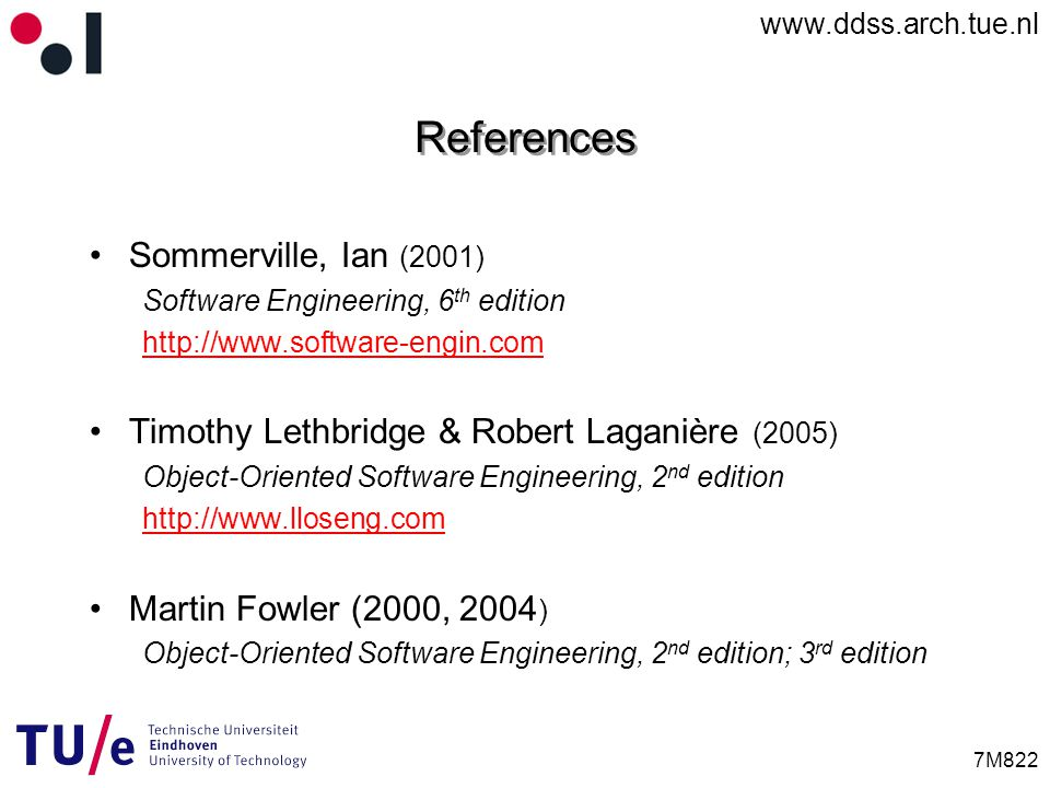 www.ddss.arch.tue.nl 7M822 References Sommerville, Ian (2001) Software Engineering, 6 th edition http://www.software-engin.com Timothy Lethbridge & Robert Laganière (2005) Object-Oriented Software Engineering, 2 nd edition http://www.lloseng.com Martin Fowler (2000, 2004 ) Object-Oriented Software Engineering, 2 nd edition; 3 rd edition