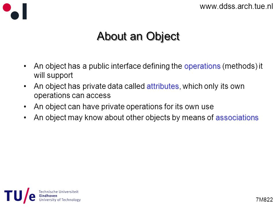 www.ddss.arch.tue.nl 7M822 About an Object operationsAn object has a public interface defining the operations (methods) it will support attributesAn object has private data called attributes, which only its own operations can access An object can have private operations for its own use associationsAn object may know about other objects by means of associations