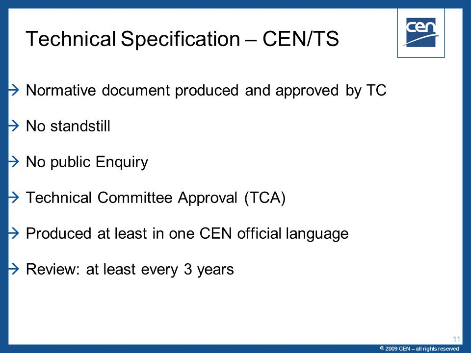  2005 CEN – all rights reserved Technical Specification – CEN/TS  Normative document produced and approved by TC  No standstill  No public Enquiry  Technical Committee Approval (TCA)  Produced at least in one CEN official language  Review: at least every 3 years  2009 CEN – all rights reserved 11