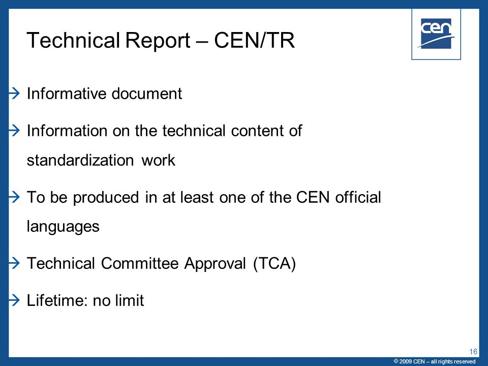  2005 CEN – all rights reserved Technical Report – CEN/TR  Informative document  Information on the technical content of standardization work  To be produced in at least one of the CEN official languages  Technical Committee Approval (TCA)  Lifetime: no limit  2009 CEN – all rights reserved 16