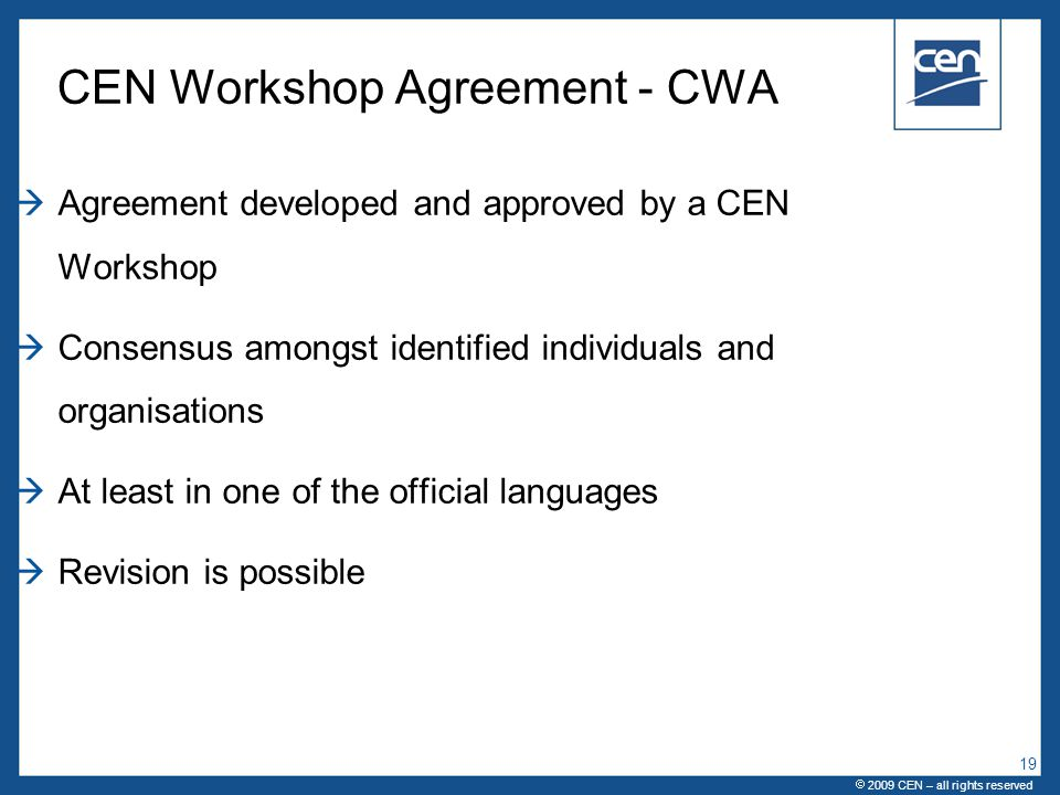  2005 CEN – all rights reserved CEN Workshop Agreement - CWA  Agreement developed and approved by a CEN Workshop  Consensus amongst identified individuals and organisations  At least in one of the official languages  Revision is possible  2009 CEN – all rights reserved 19