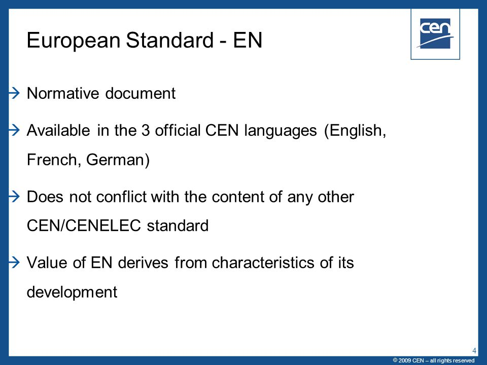  2005 CEN – all rights reserved European Standard - EN  Normative document  Available in the 3 official CEN languages (English, French, German)  Does not conflict with the content of any other CEN/CENELEC standard  Value of EN derives from characteristics of its development  2009 CEN – all rights reserved 4