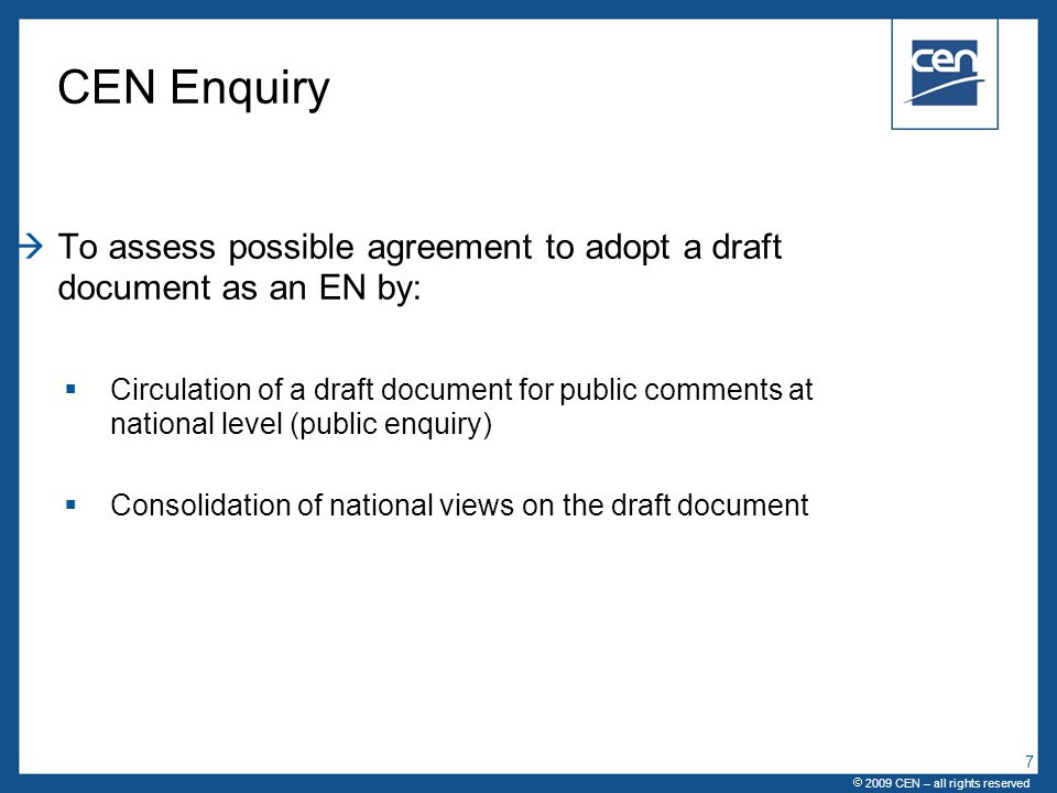  2005 CEN – all rights reserved CEN Enquiry  To assess possible agreement to adopt a draft document as an EN by:  Circulation of a draft document for public comments at national level (public enquiry)  Consolidation of national views on the draft document  2009 CEN – all rights reserved 7