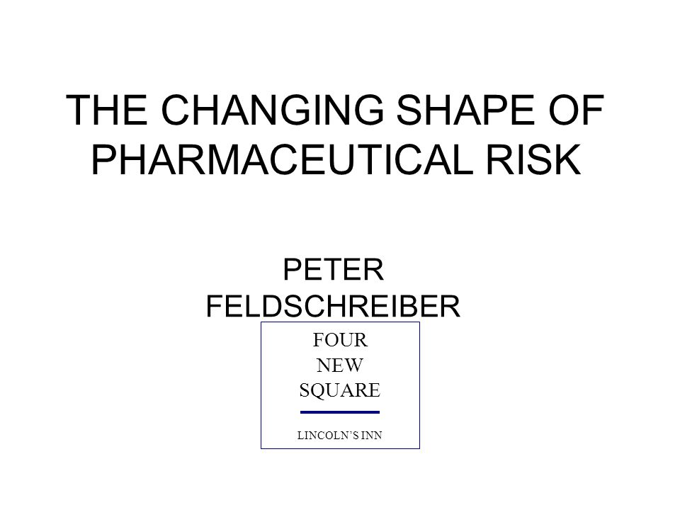 THE CHANGING SHAPE OF PHARMACEUTICAL RISK PETER FELDSCHREIBER FOUR NEW SQUARE LINCOLN'S INN