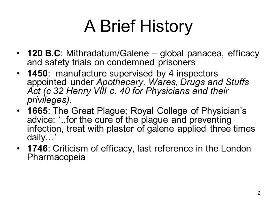 2 A Brief History 120 B.C: Mithradatum/Galene – global panacea, efficacy and safety trials on condemned prisoners 1450: manufacture supervised by 4 inspectors appointed under Apothecary, Wares, Drugs and Stuffs Act (c 32 Henry VIII c.