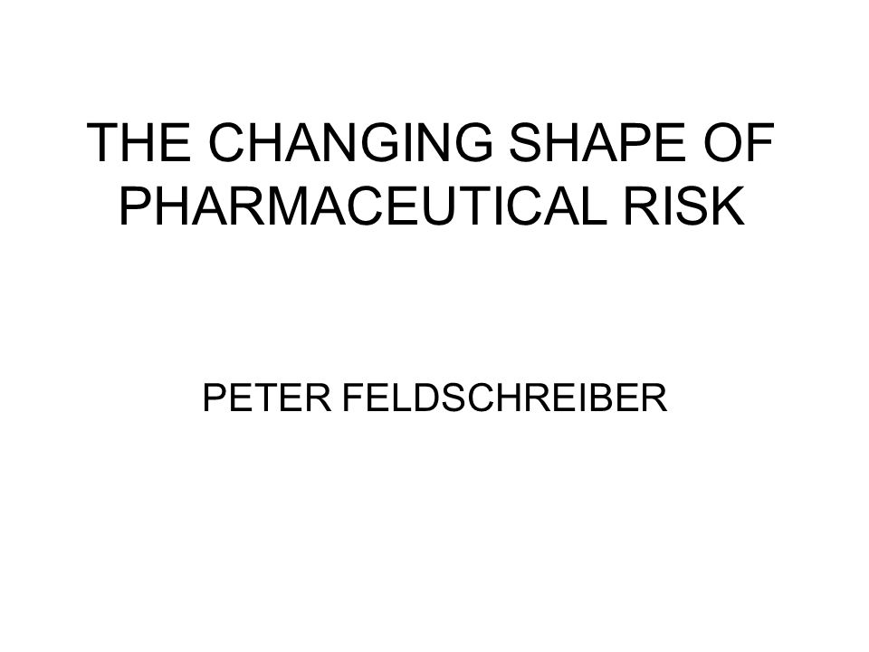 THE CHANGING SHAPE OF PHARMACEUTICAL RISK PETER FELDSCHREIBER