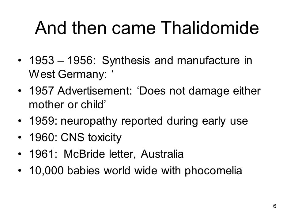 6 And then came Thalidomide 1953 – 1956: Synthesis and manufacture in West Germany: ' 1957 Advertisement: 'Does not damage either mother or child' 1959: neuropathy reported during early use 1960: CNS toxicity 1961: McBride letter, Australia 10,000 babies world wide with phocomelia