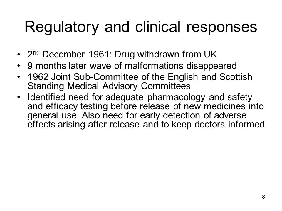 8 Regulatory and clinical responses 2 nd December 1961: Drug withdrawn from UK 9 months later wave of malformations disappeared 1962 Joint Sub-Committee of the English and Scottish Standing Medical Advisory Committees Identified need for adequate pharmacology and safety and efficacy testing before release of new medicines into general use.