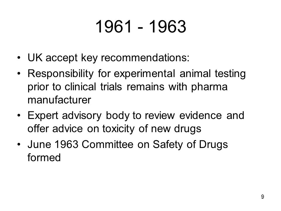 9 1961 - 1963 UK accept key recommendations: Responsibility for experimental animal testing prior to clinical trials remains with pharma manufacturer Expert advisory body to review evidence and offer advice on toxicity of new drugs June 1963 Committee on Safety of Drugs formed