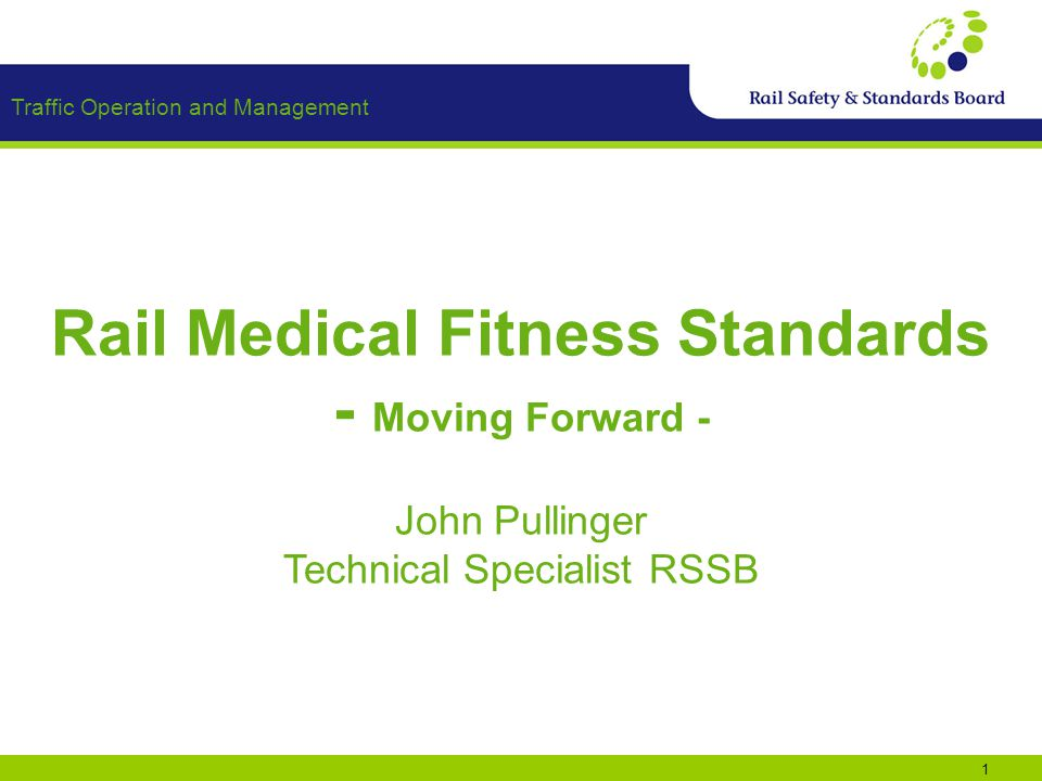 Traffic Operation and Management 1 Rail Medical Fitness Standards - Moving Forward - John Pullinger Technical Specialist RSSB
