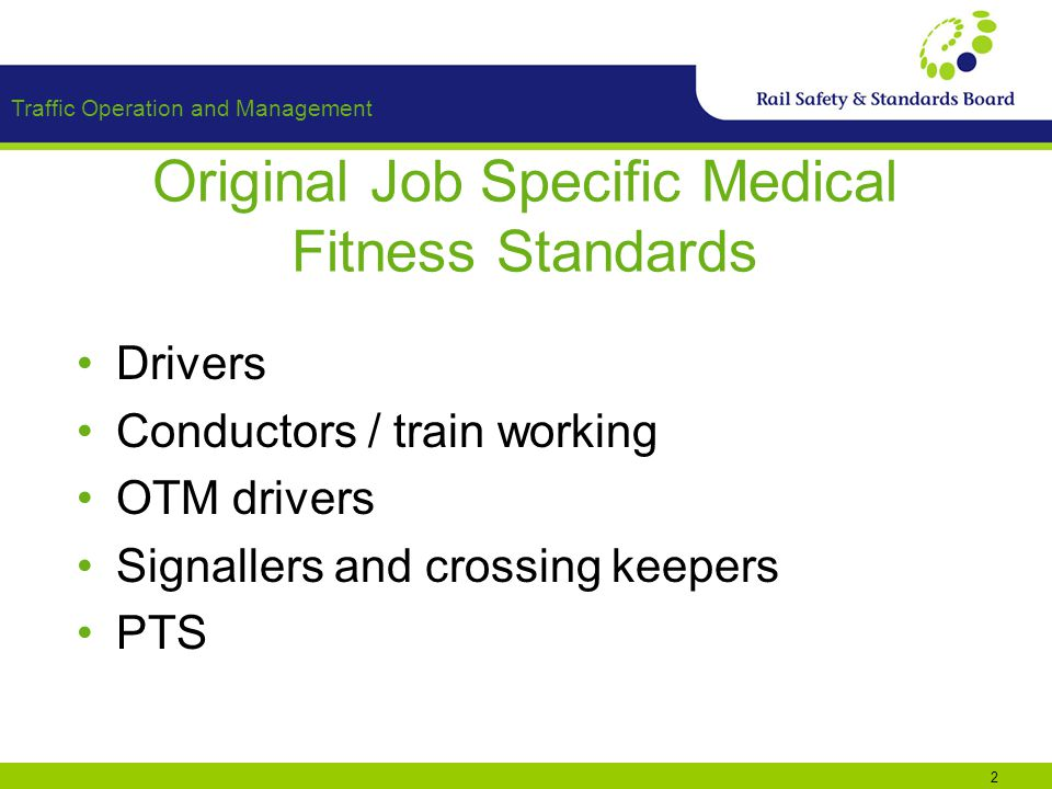 Traffic Operation and Management 2 Original Job Specific Medical Fitness Standards Drivers Conductors / train working OTM drivers Signallers and crossing keepers PTS