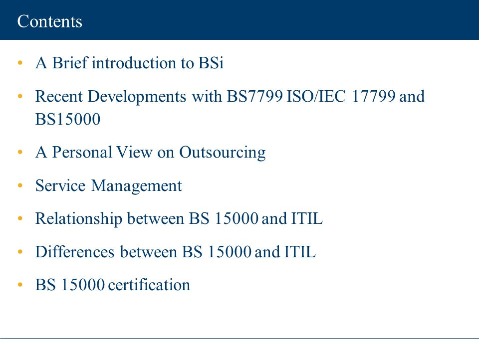 Contents A Brief introduction to BSi Recent Developments with BS7799 ISO/IEC 17799 and BS15000 A Personal View on Outsourcing Service Management Relat