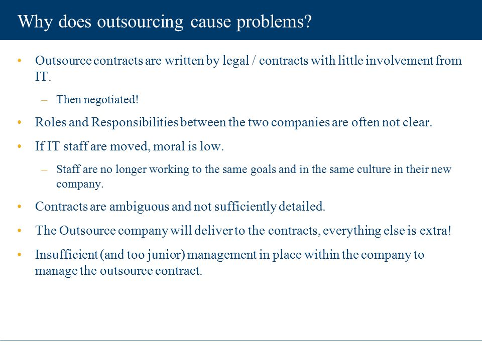 Why does outsourcing cause problems? Outsource contracts are written by legal / contracts with little involvement from IT. –Then negotiated! Roles and