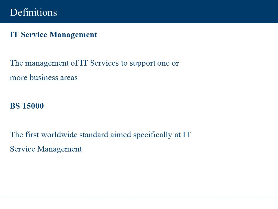 Definitions IT Service Management The management of IT Services to support one or more business areas BS 15000 The first worldwide standard aimed spec