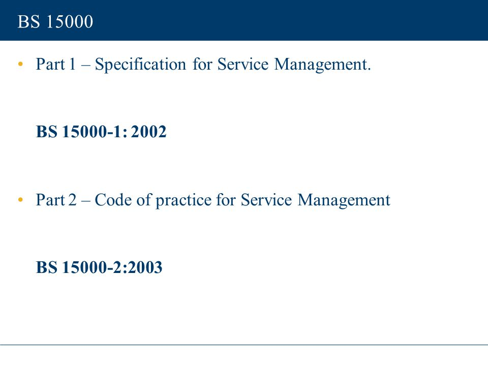 BS 15000 Part 1 – Specification for Service Management. BS 15000-1: 2002 Part 2 – Code of practice for Service Management BS 15000-2:2003