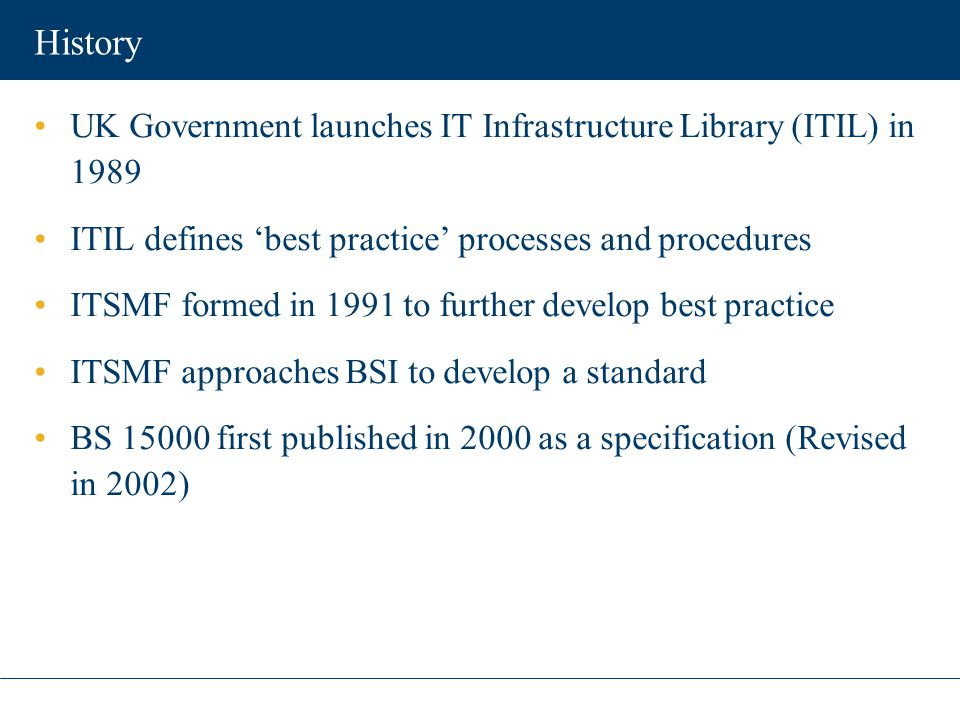 History UK Government launches IT Infrastructure Library (ITIL) in 1989 ITIL defines 'best practice' processes and procedures ITSMF formed in 1991 to