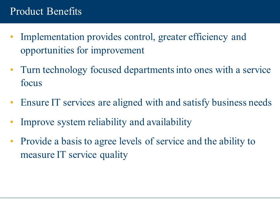 Product Benefits Implementation provides control, greater efficiency and opportunities for improvement Turn technology focused departments into ones w