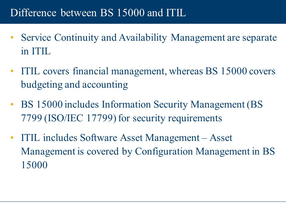 Difference between BS 15000 and ITIL Service Continuity and Availability Management are separate in ITIL ITIL covers financial management, whereas BS