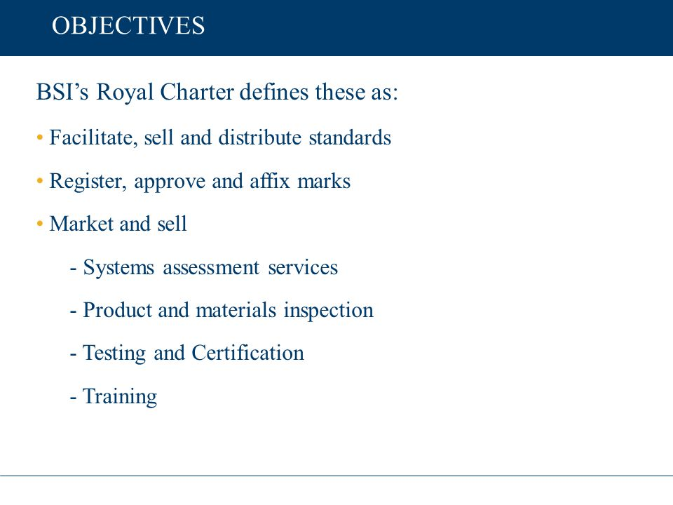 OBJECTIVES BSI's Royal Charter defines these as: Facilitate, sell and distribute standards Register, approve and affix marks Market and sell - Systems