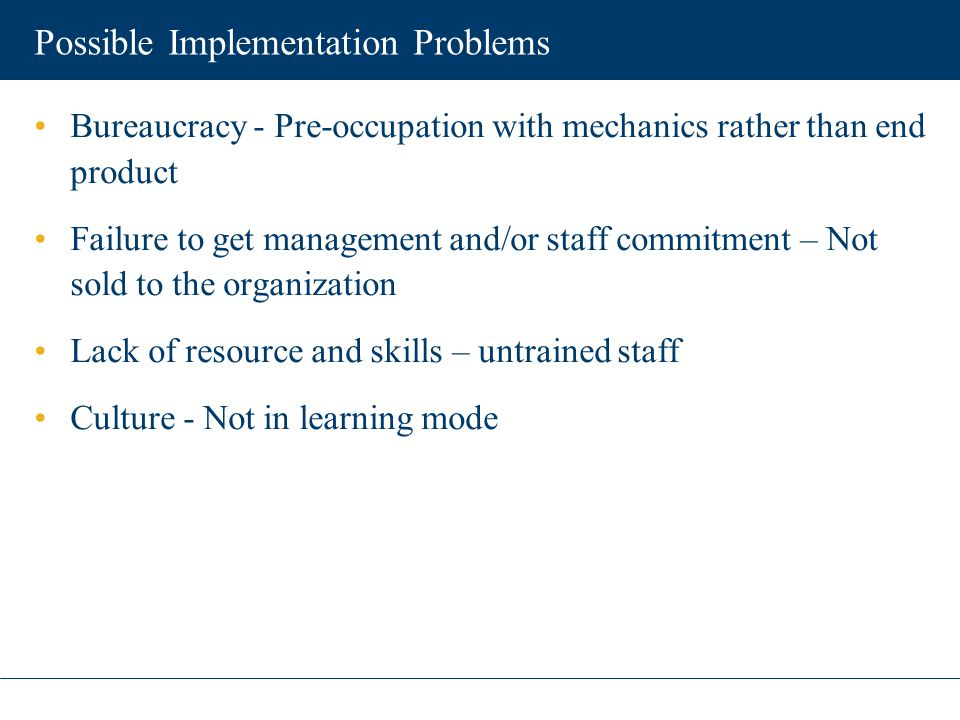 Possible Implementation Problems Bureaucracy - Pre-occupation with mechanics rather than end product Failure to get management and/or staff commitment