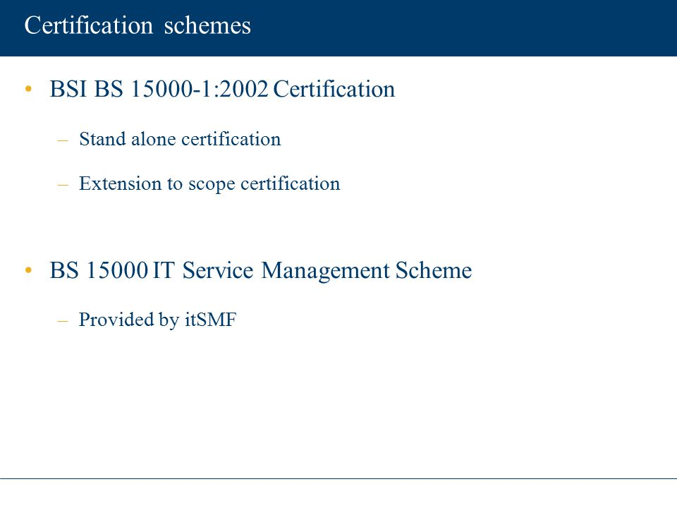 Certification schemes BSI BS 15000-1:2002 Certification –Stand alone certification –Extension to scope certification BS 15000 IT Service Management Sc