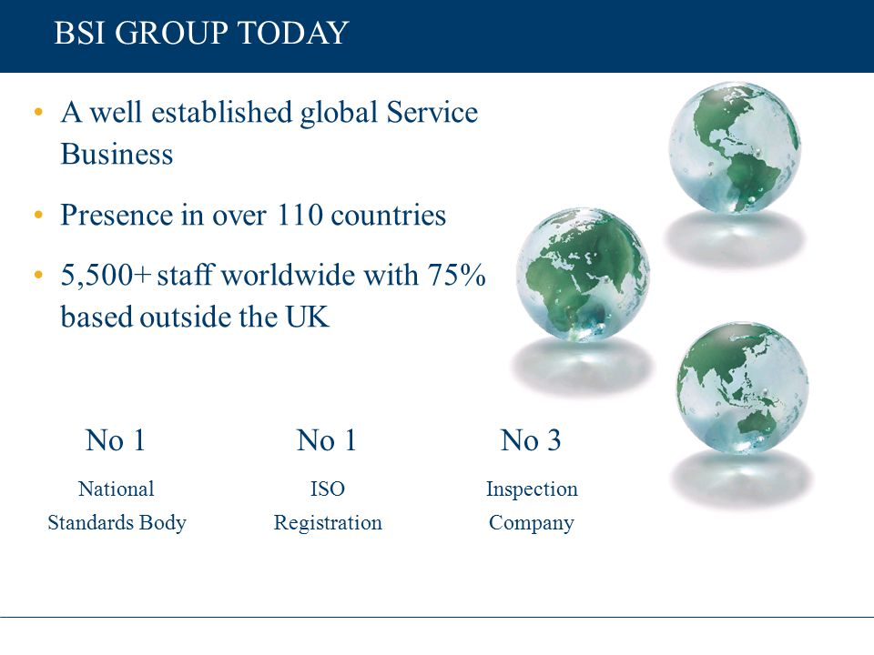 BRITISH STANDARDS World's oldest National Standards Body (NSB) 15,000 subscribing members 2,000 standards published p.a.