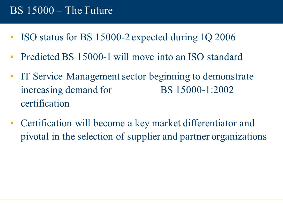 BS 15000 – The Future ISO status for BS 15000-2 expected during 1Q 2006 Predicted BS 15000-1 will move into an ISO standard IT Service Management sect