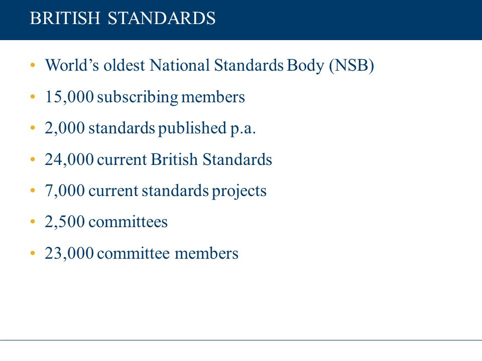 BRITISH STANDARDS World's oldest National Standards Body (NSB) 15,000 subscribing members 2,000 standards published p.a. 24,000 current British Standa