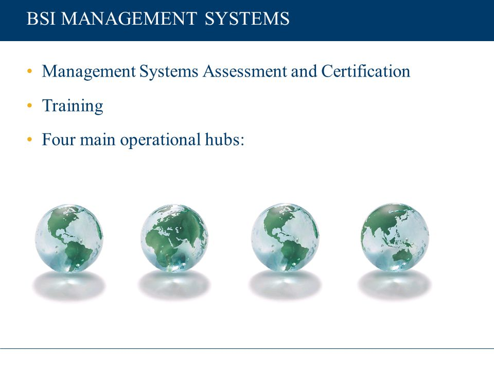BSI MANAGEMENT SYSTEMS Management Systems Assessment and Certification Training Four main operational hubs: