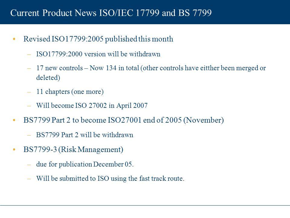 Current Product News ISO/IEC 17799 and BS 7799 ISO/IEC StandardDescription 27000Vocabulary and definitions 27001Specification (BS7799-2) 27002Code of Practice (ISO17799:2005) 27003Implementation Guidance 27004Metrics and Measurement 27005Risk Management (BS 7799-3)