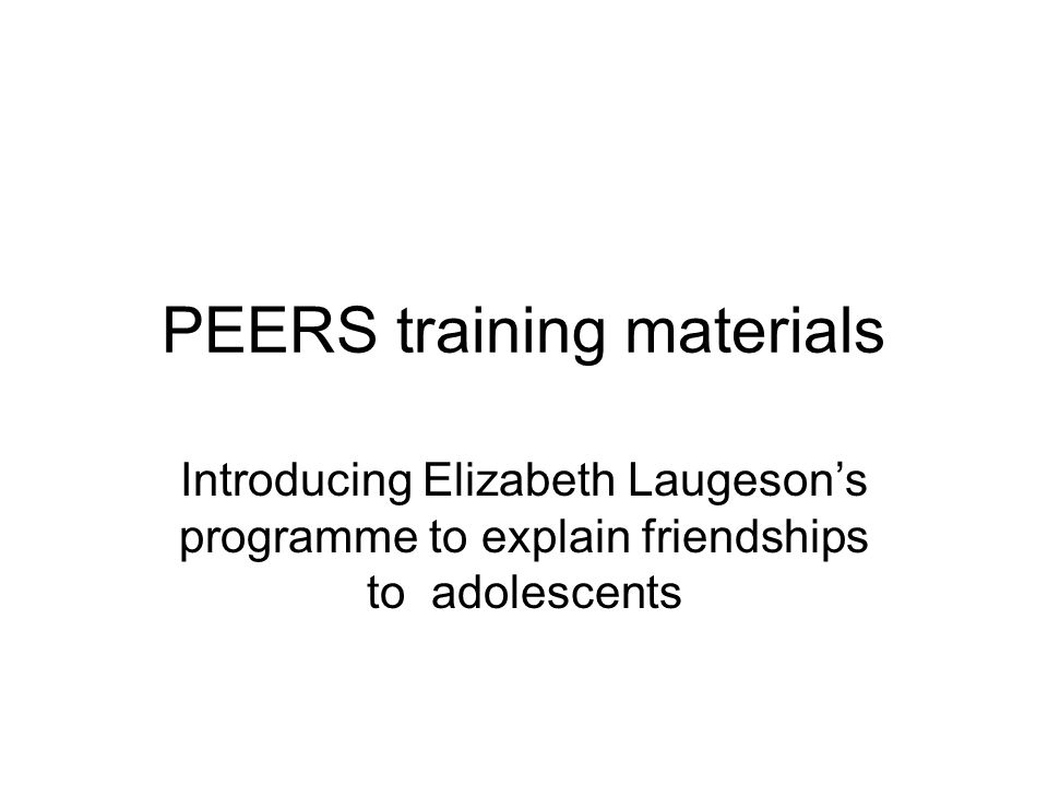 PEERS training materials Introducing Elizabeth Laugeson's programme to explain friendships to adolescents