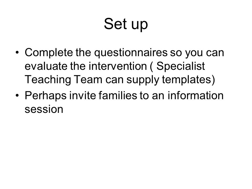 Set up Complete the questionnaires so you can evaluate the intervention ( Specialist Teaching Team can supply templates) Perhaps invite families to an information session