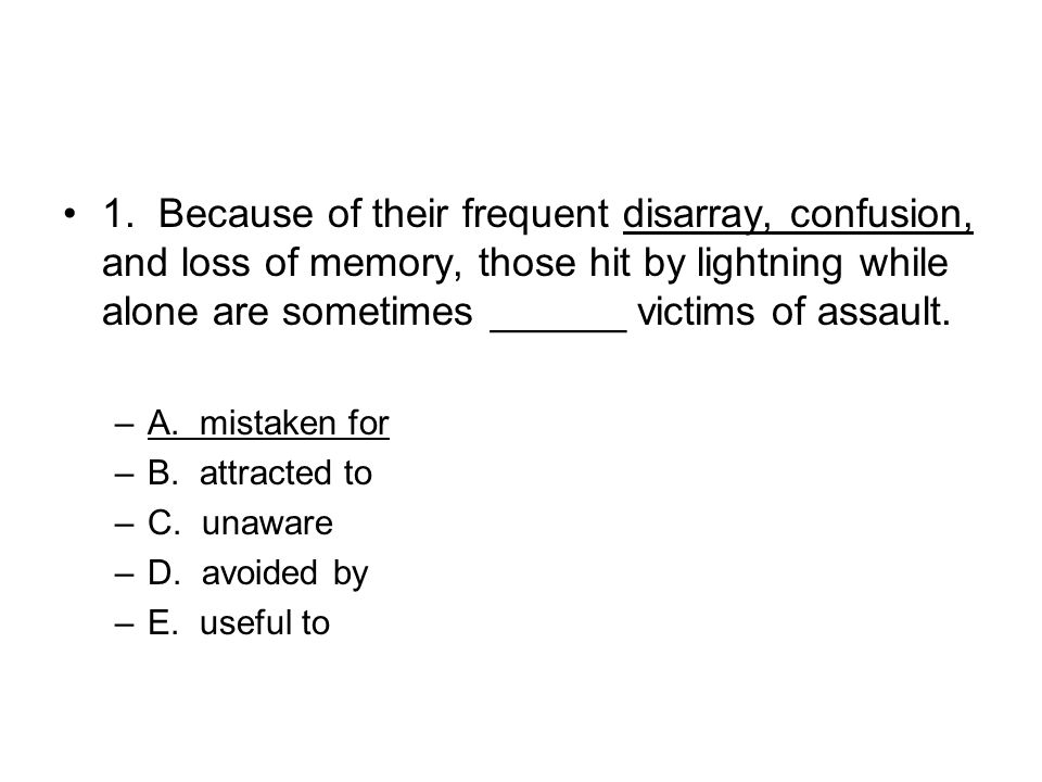 1. Because of their frequent disarray, confusion, and loss of memory, those hit by lightning while alone are sometimes ______ victims of assault. –A.