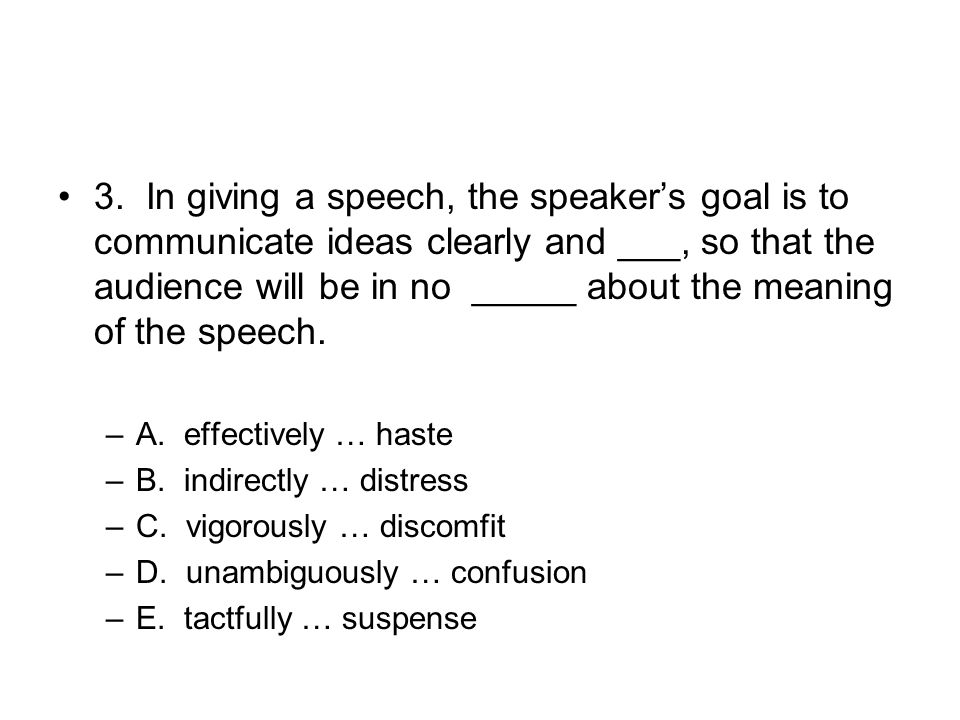 3. In giving a speech, the speaker's goal is to communicate ideas clearly and ___, so that the audience will be in no _____ about the meaning of the s