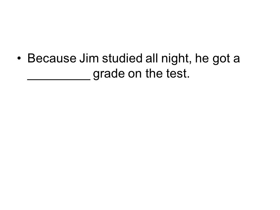 Because Jim studied all night, he got a good grade on the test.