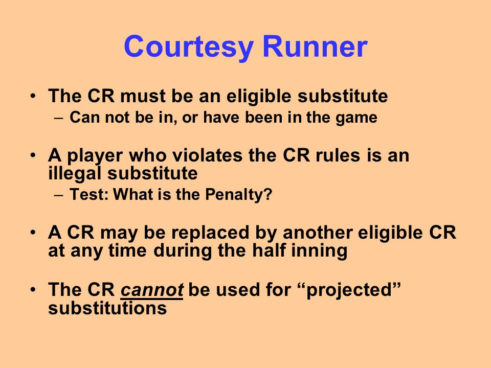 Courtesy Runner The CR must be an eligible substitute –Can not be in, or have been in the game A player who violates the CR rules is an illegal substi