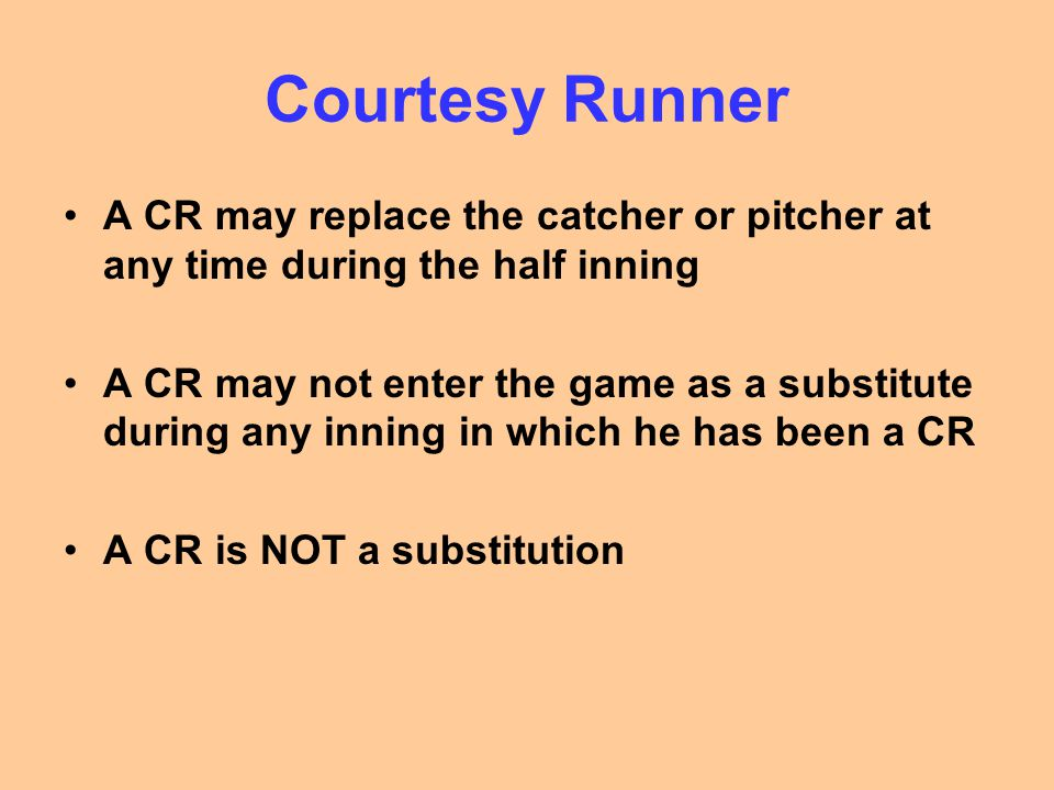 Courtesy Runner A CR may replace the catcher or pitcher at any time during the half inning A CR may not enter the game as a substitute during any inni