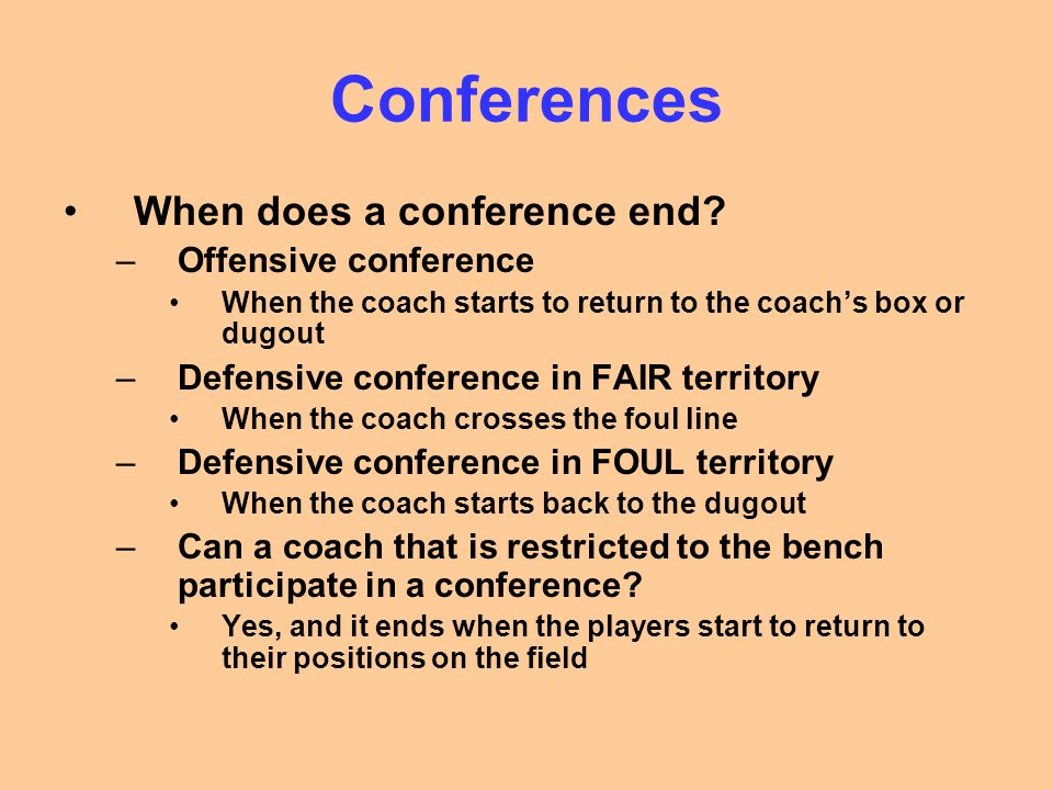 Conferences When does a conference end? –Offensive conference When the coach starts to return to the coach's box or dugout –Defensive conference in FA