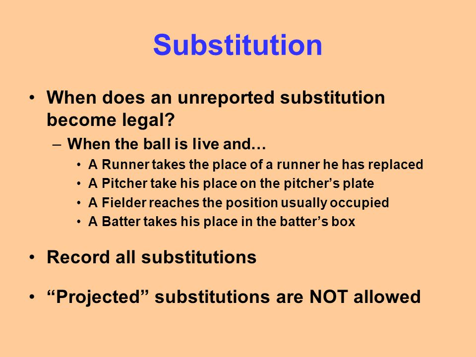 Substitution When does an unreported substitution become legal? –When the ball is live and… A Runner takes the place of a runner he has replaced A Pit