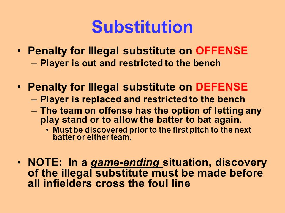Substitution Substitution rules for the Pitcher –The player listed as the starting pitcher shall pitch until the first opposing batter has been retired or reaches base –What if he doesn't.