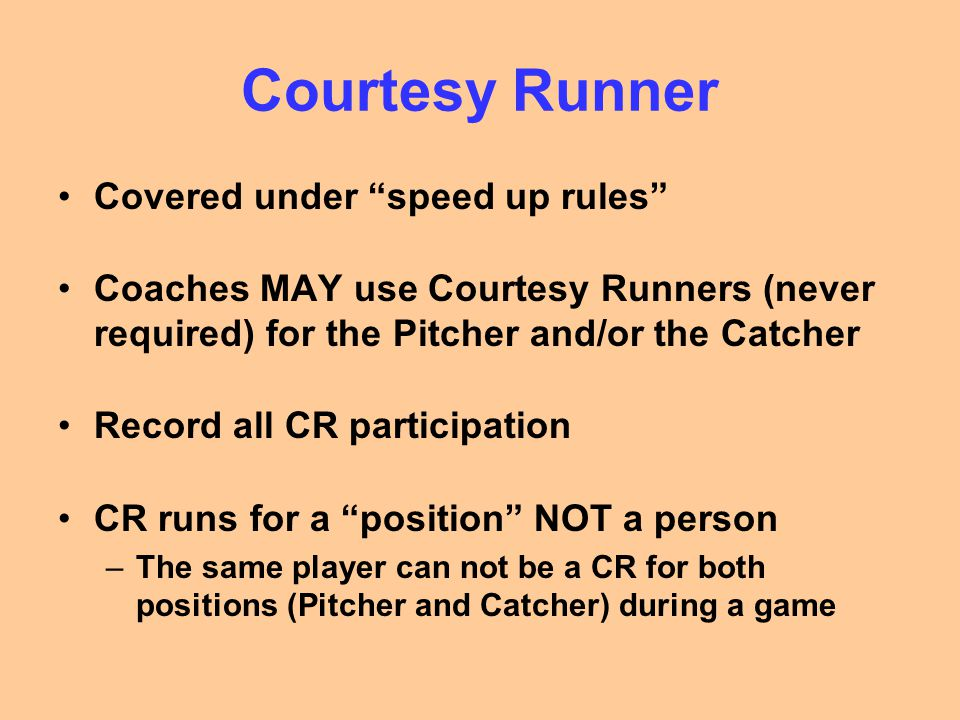 "Courtesy Runner Covered under ""speed up rules"" Coaches MAY use Courtesy Runners (never required) for the Pitcher and/or the Catcher Record all CR part"
