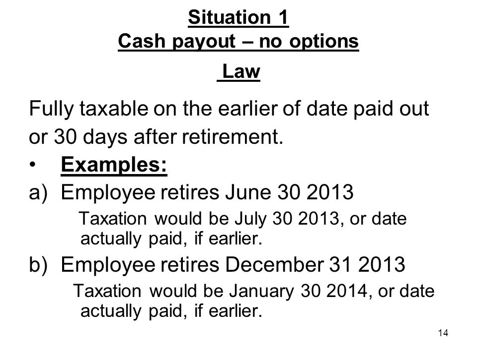 14 Situation 1 Cash payout – no options Law Fully taxable on the earlier of date paid out or 30 days after retirement.