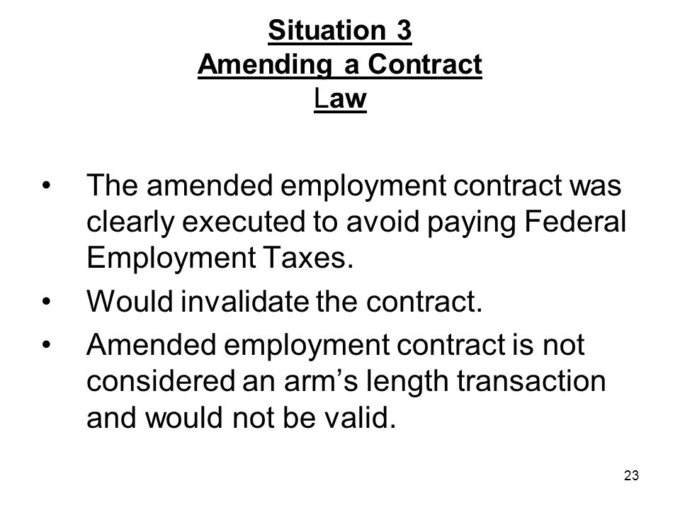 23 Situation 3 Amending a Contract Law The amended employment contract was clearly executed to avoid paying Federal Employment Taxes.